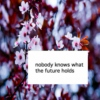 nobody knows what the future holds
