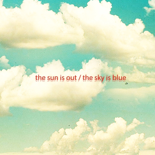 the sun is out, the sky is blue