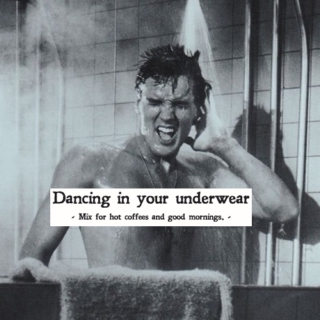dancing in your underwear.