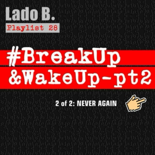 Lado B. Playlist 28 - #BreakUp&WakeUp-pt2 (2 of 2: NEVER AGAIN)