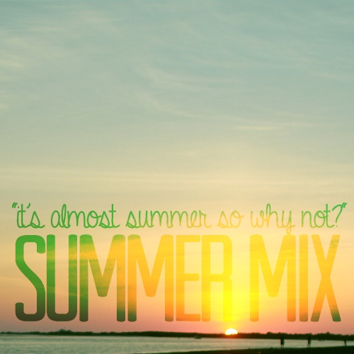 """It's almost summer so why not?"" Summer Mix"