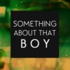Something About That Boy