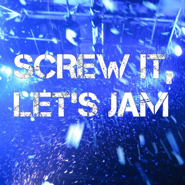 Screw It, Let's Jam.