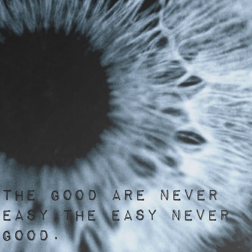 The good are never easy, the easy never good.
