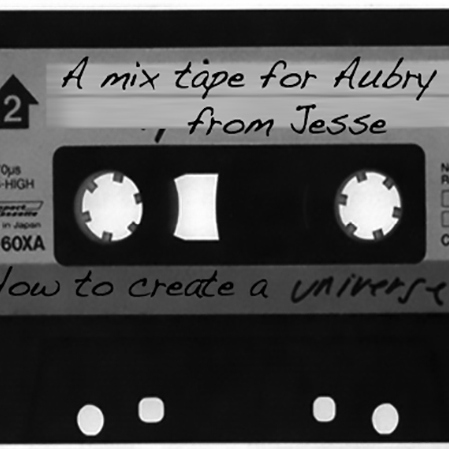 How to create a universe: A mix for Aubry, from Jesse