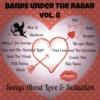 Bands Under The Radar, Vol. 8: Songs About Love & Seduction