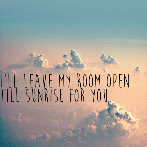I'll leave my room open till sunrise for you