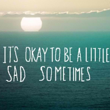 Sadness is a part of living