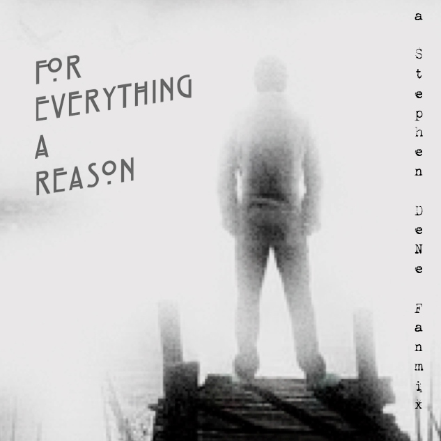 for everything a reason; a stephen dene fanmix
