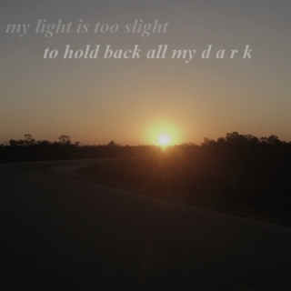 my bright is too slight to hold back all my dark