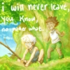 i will never leave, you know, no matter what