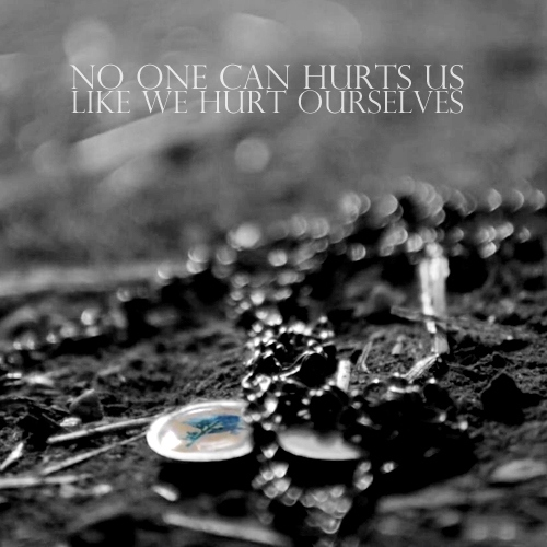 No one can hurts us like we hurt ourselves
