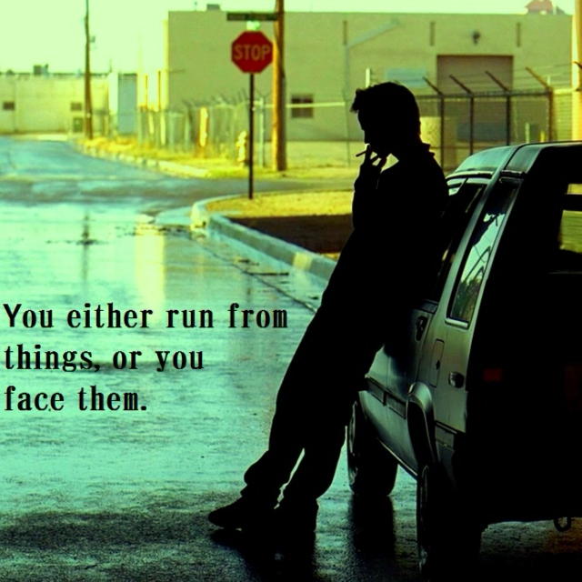 You either run from things or you face them