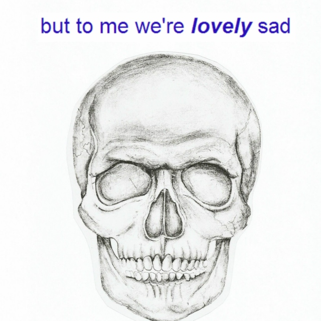 We're all sad, but to me we're lovely sad
