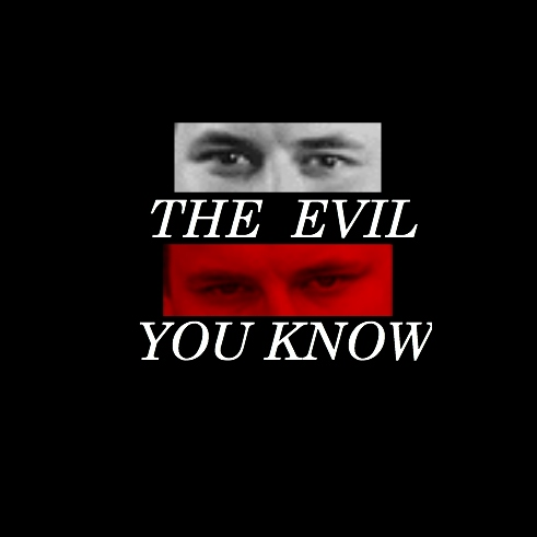 the evil you [[KNOW]]