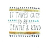 It Takes Guts to be Gentle & Kind