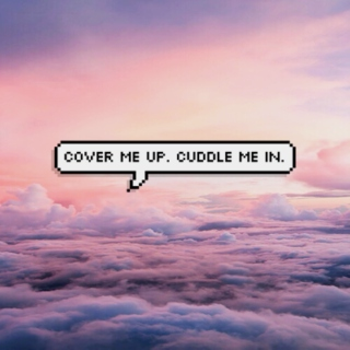 Cover me up. Cuddle me in.