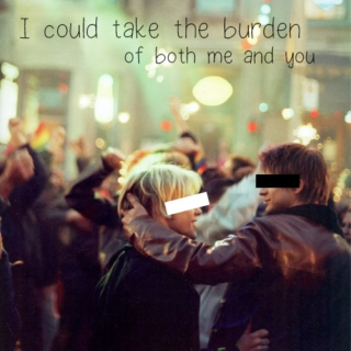 I could take the burden of both me and you
