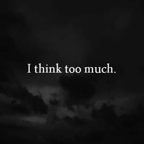 I think too much.