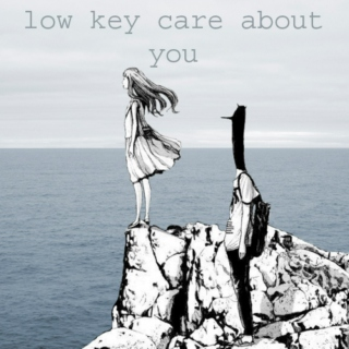 low key care about you