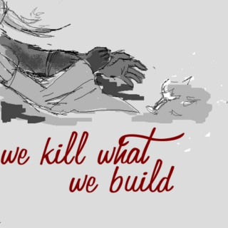 We Kill What We Build