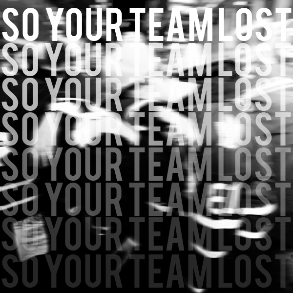 so your team lost