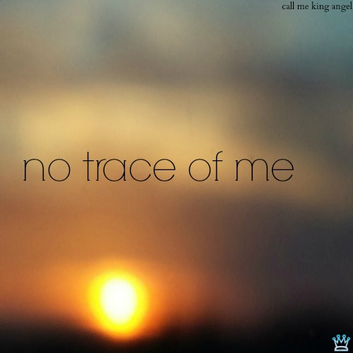 no trace of me