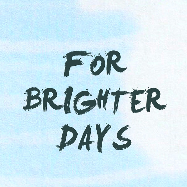 FOR BRIGHTER DAYS