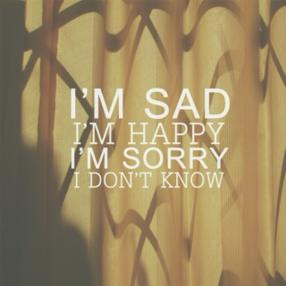 I'M SAD, I'M HAPPY, I DON'T KNOW.