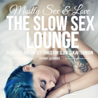 MOSTLY SEX AND LOVE, THE SLOW SEX LOUNGE. HARD BUT SLOW BABY