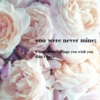 you were never mine;