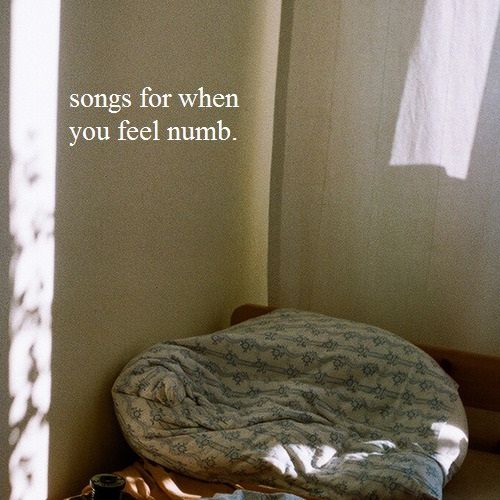 songs for when you feel numb.