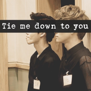 Tie me down to you