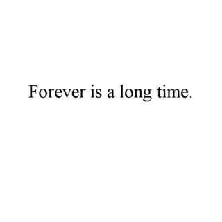 Forever is a long time.
