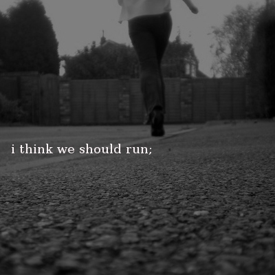 i think we should run;