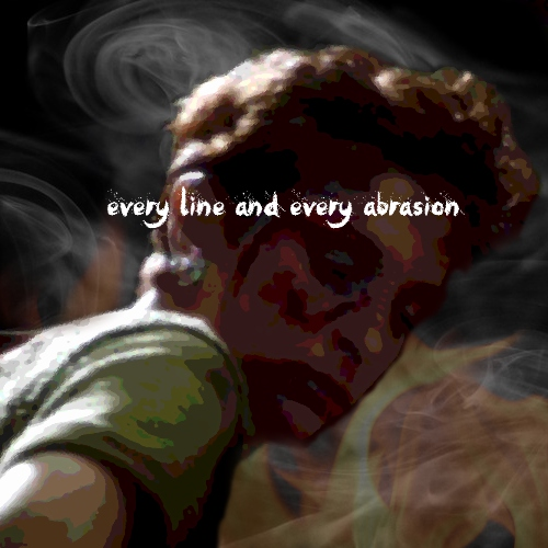 Every line and every abrasion