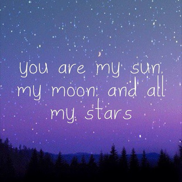 you are my sun, my moon and all my stars.
