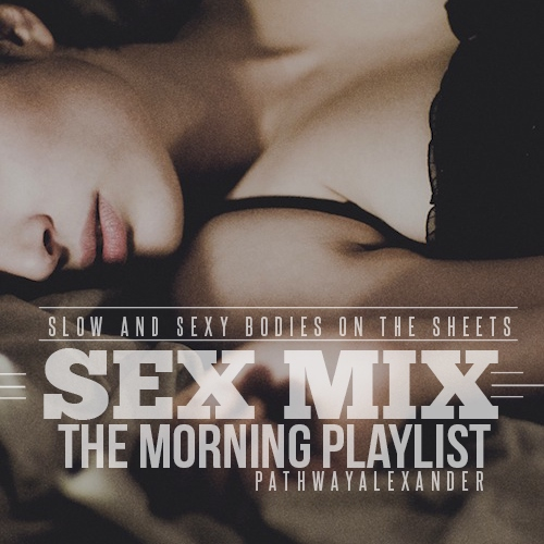 The morning sex playlist, slow and sexy bodies into the sheets.
