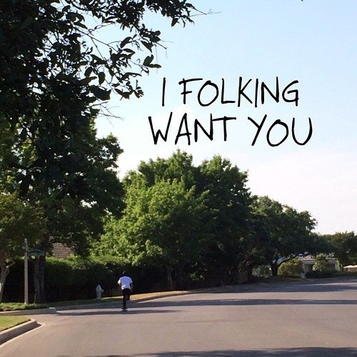 I folking want you