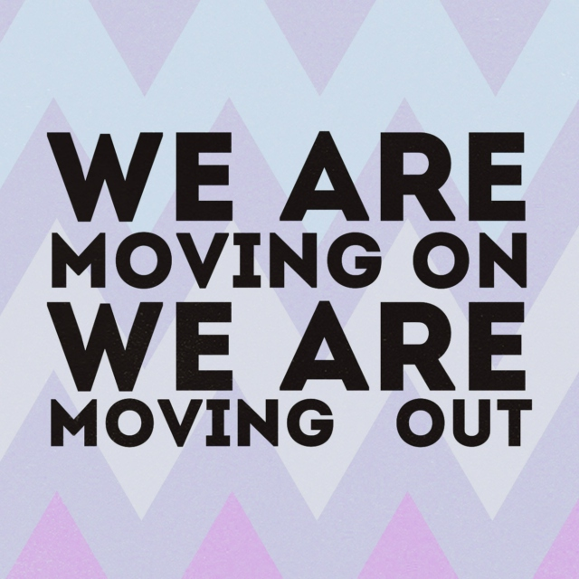 we're moving on; we're moving out