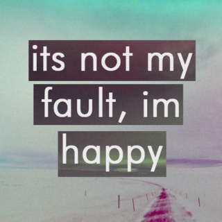 its not my fault, im happy