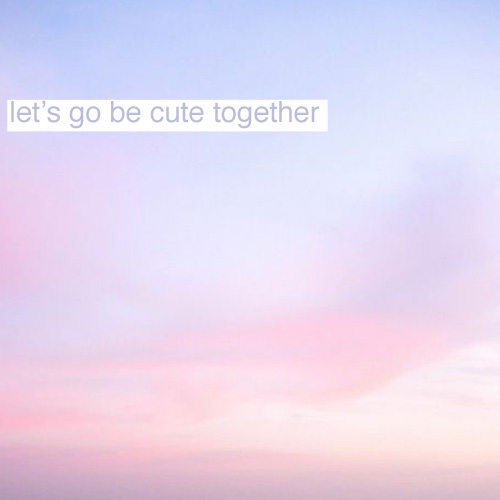 ♡ let's go be cute together ♡
