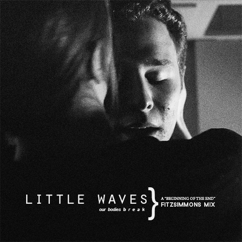 little waves our bodies break;