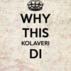 Why this Kolaveri ;)