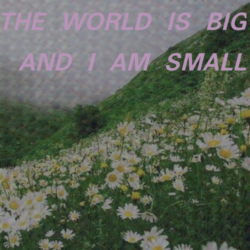 the world is big and i am small
