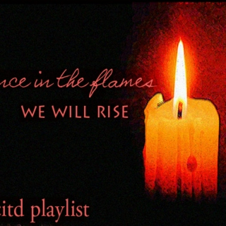 dance in the flames; we will rise