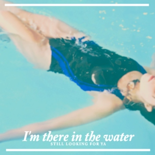 I'm there in the water still looking for ya