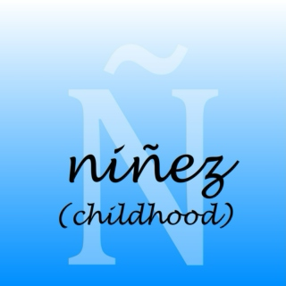 Ñ - Niñez (Childhood)