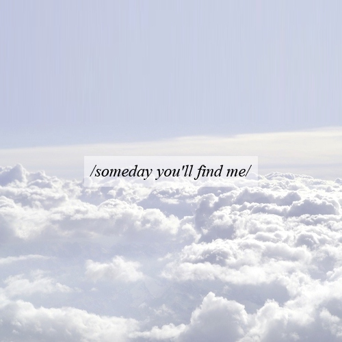 someday you'll find me