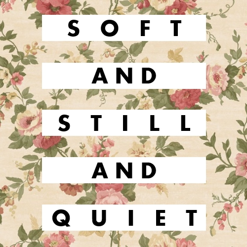 soft and still and quiet